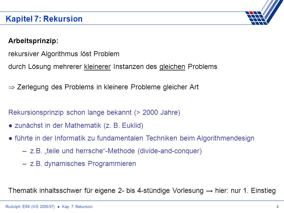 Rudolph: EINI (WS 2006/07) Kap. 7: Rekursion4 Kapitel 7: Rekursion Arbeitsprinzip: rekursiver Algorithmus löst Problem durch Lösung mehrerer kleinerer