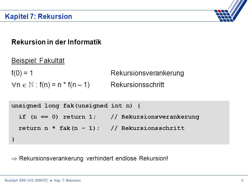Rudolph: EINI (WS 2006/07) Kap. 7: Rekursion6 Kapitel 7: Rekursion Rekursion in der Informatik Beispiel: Fakultät f(0) = 1Rekursionsverankerung n N :