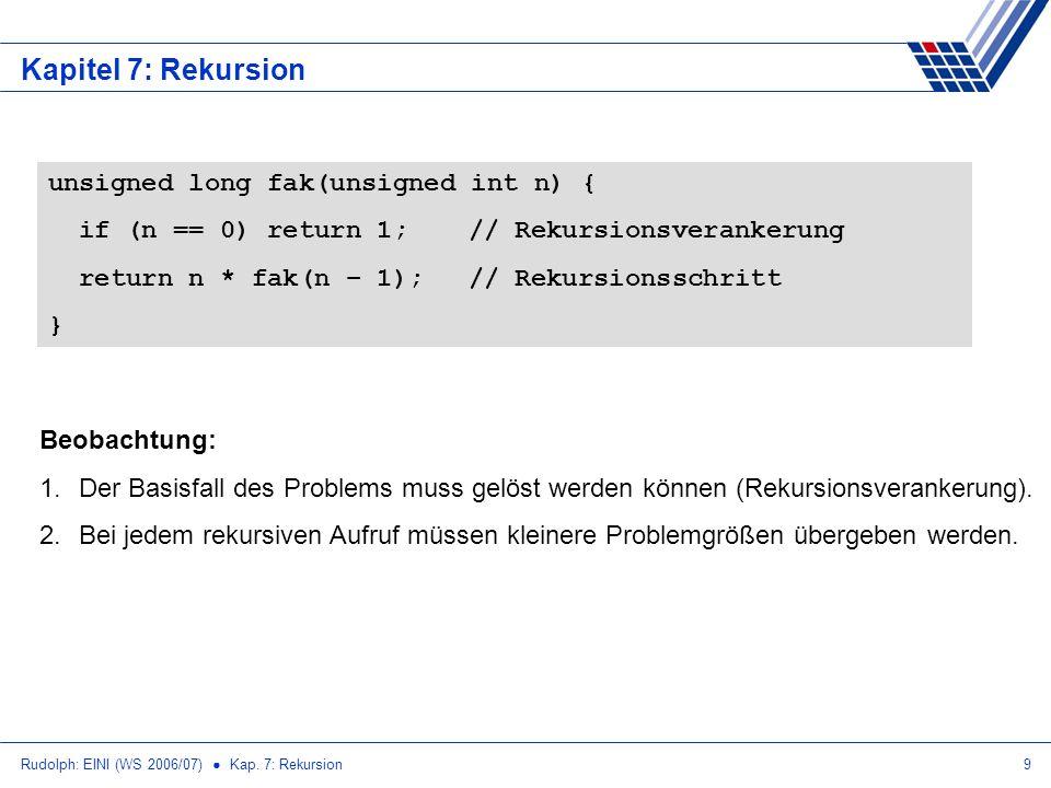 Rudolph: EINI (WS 2006/07) Kap. 7: Rekursion9 Kapitel 7: Rekursion Beobachtung: 1.Der Basisfall des Problems muss gelöst werden können (Rekursionsvera