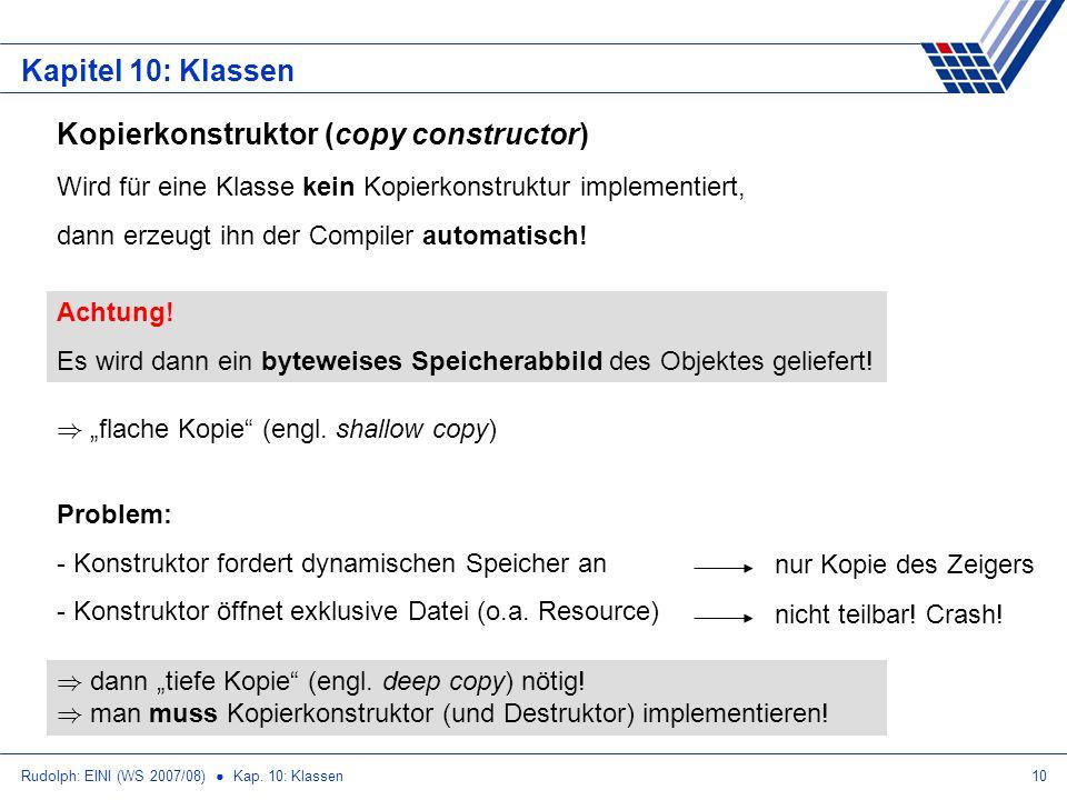 Rudolph: EINI (WS 2007/08) Kap. 10: Klassen10 Kapitel 10: Klassen Kopierkonstruktor (copy constructor) Wird für eine Klasse kein Kopierkonstruktur imp