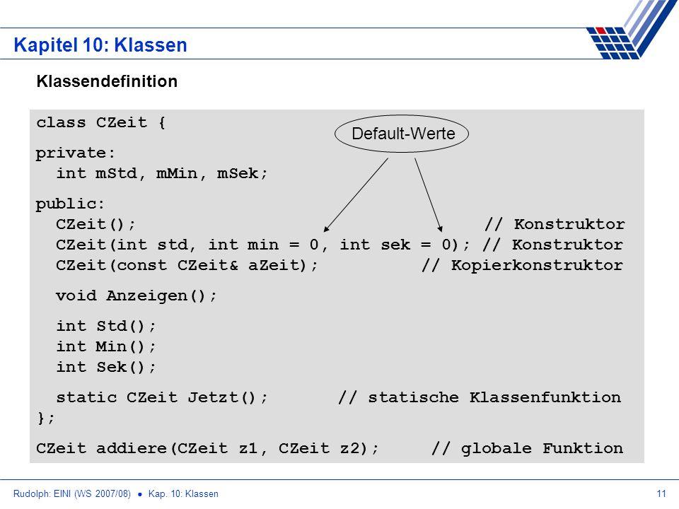 Rudolph: EINI (WS 2007/08) Kap. 10: Klassen11 Kapitel 10: Klassen class CZeit { private: int mStd, mMin, mSek; public: CZeit(); // Konstruktor CZeit(i