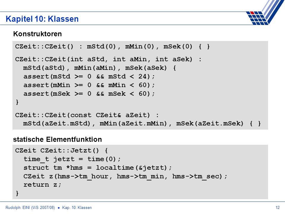 Rudolph: EINI (WS 2007/08) Kap. 10: Klassen12 Kapitel 10: Klassen CZeit::CZeit() : mStd(0), mMin(0), mSek(0) { } CZeit::CZeit(int aStd, int aMin, int