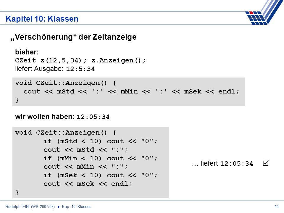 Rudolph: EINI (WS 2007/08) Kap. 10: Klassen14 Kapitel 10: Klassen Verschönerung der Zeitanzeige void CZeit::Anzeigen() { cout << mStd << ':' << mMin <