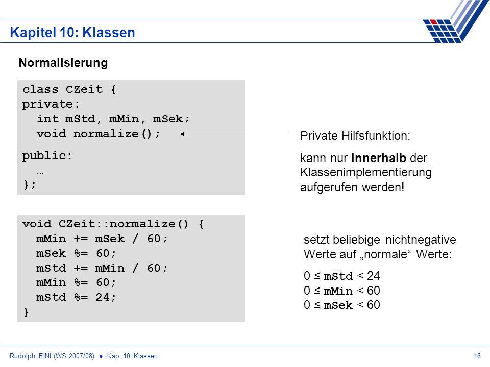 Rudolph: EINI (WS 2007/08) Kap. 10: Klassen16 Kapitel 10: Klassen void CZeit::normalize() { mMin += mSek / 60; mSek %= 60; mStd += mMin / 60; mMin %=