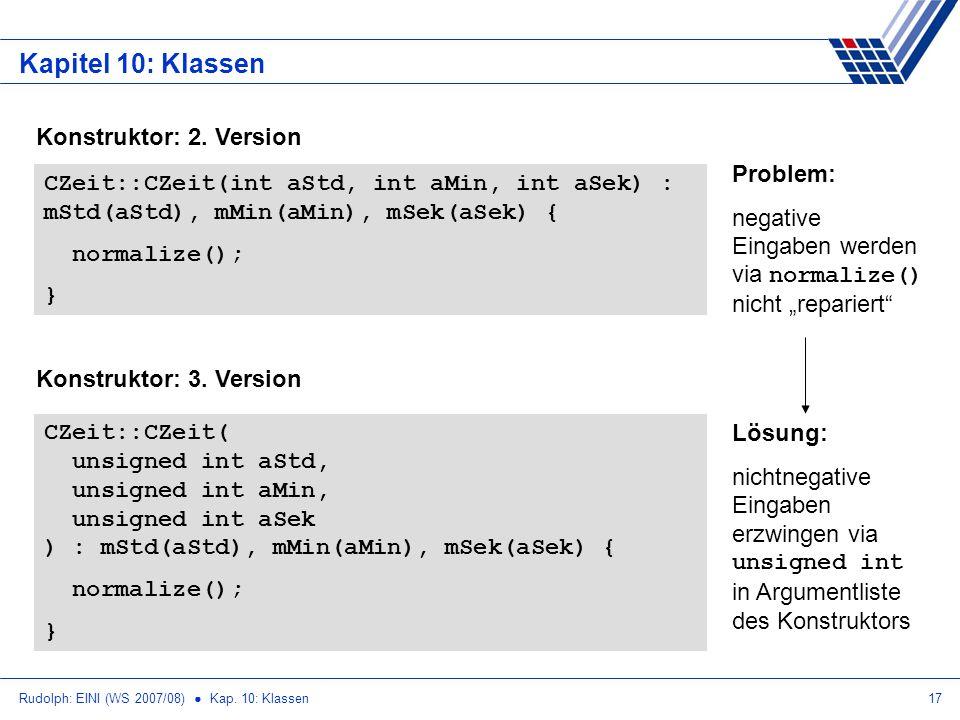 Rudolph: EINI (WS 2007/08) Kap. 10: Klassen17 Kapitel 10: Klassen Konstruktor: 2. Version CZeit::CZeit(int aStd, int aMin, int aSek) : mStd(aStd), mMi