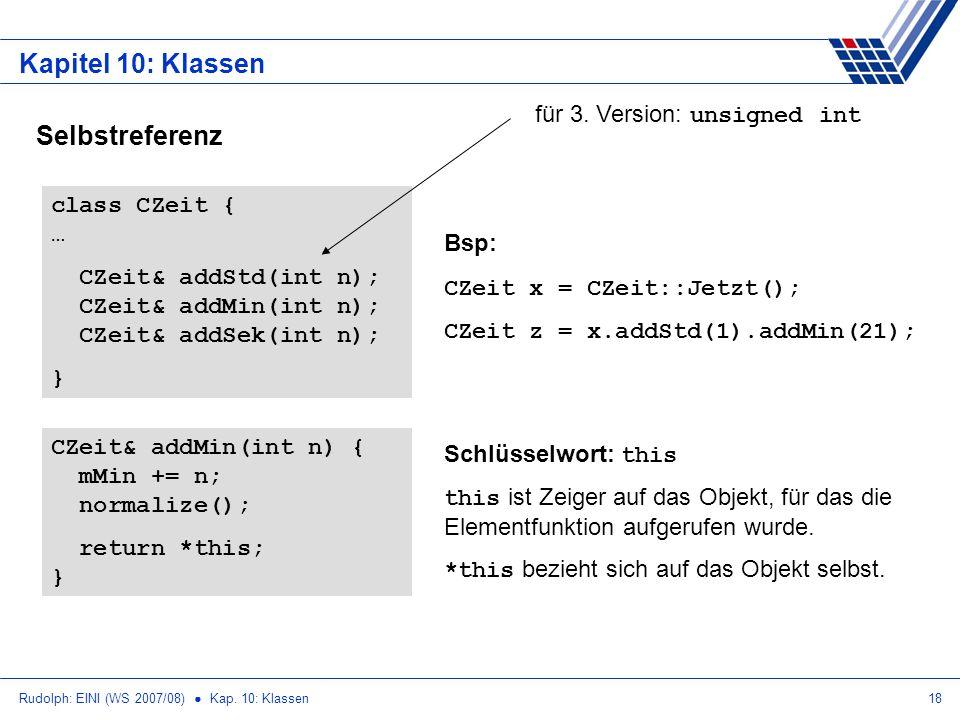 Rudolph: EINI (WS 2007/08) Kap. 10: Klassen18 Kapitel 10: Klassen Selbstreferenz class CZeit { … CZeit& addStd(int n); CZeit& addMin(int n); CZeit& ad
