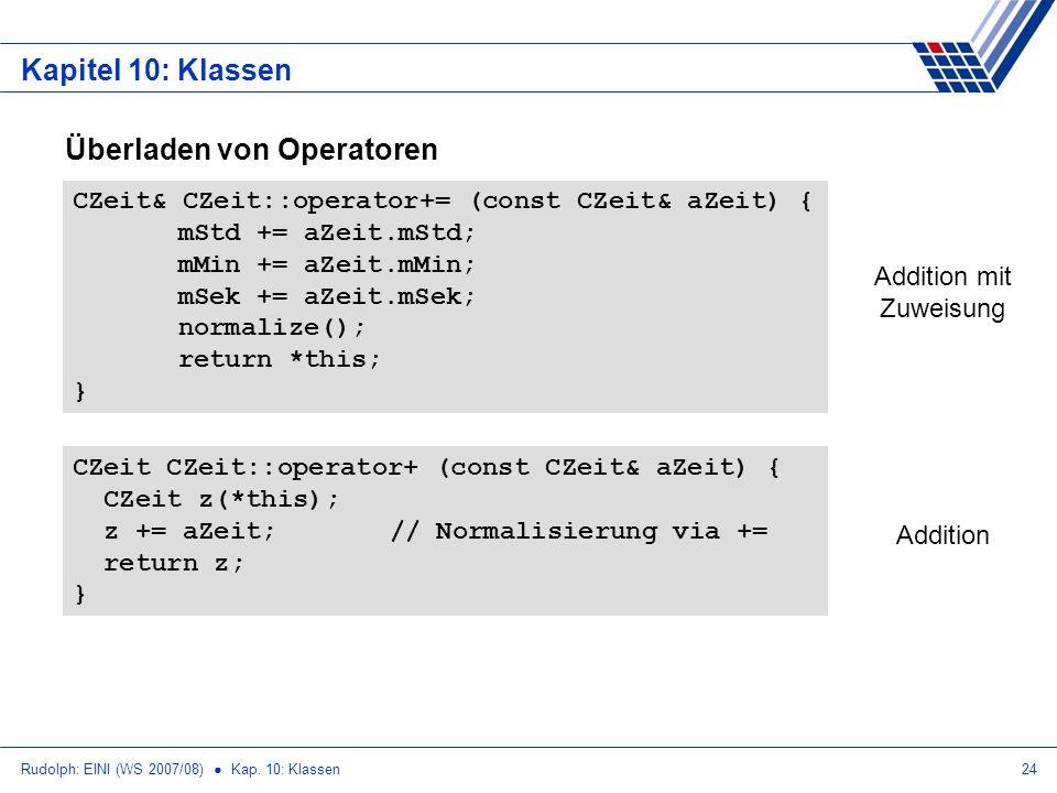 Rudolph: EINI (WS 2007/08) Kap. 10: Klassen24 Kapitel 10: Klassen Überladen von Operatoren CZeit CZeit::operator+ (const CZeit& aZeit) { CZeit z(*this