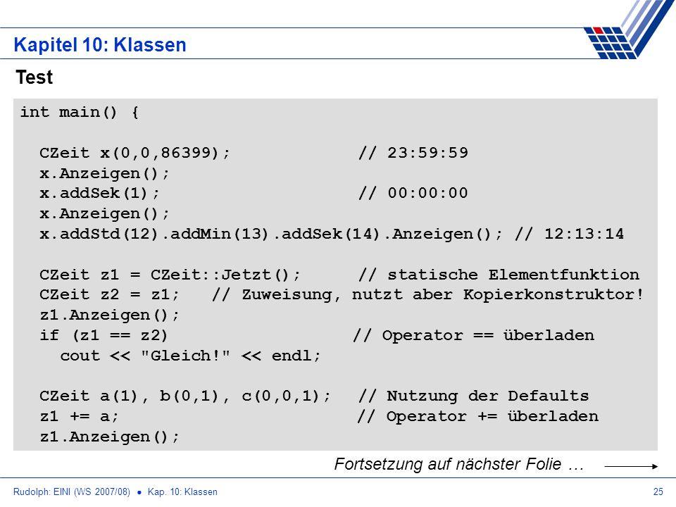 Rudolph: EINI (WS 2007/08) Kap. 10: Klassen25 Kapitel 10: Klassen Test int main() { CZeit x(0,0,86399);// 23:59:59 x.Anzeigen(); x.addSek(1);// 00:00: