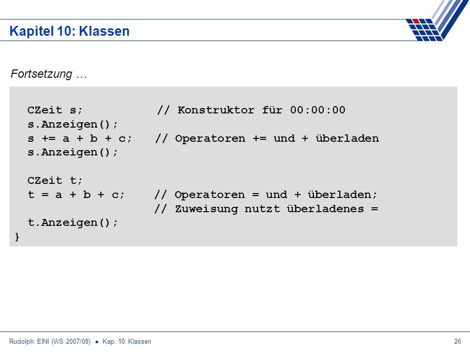 Rudolph: EINI (WS 2007/08) Kap. 10: Klassen26 Kapitel 10: Klassen Fortsetzung … CZeit s; // Konstruktor für 00:00:00 s.Anzeigen(); s += a + b + c;// O