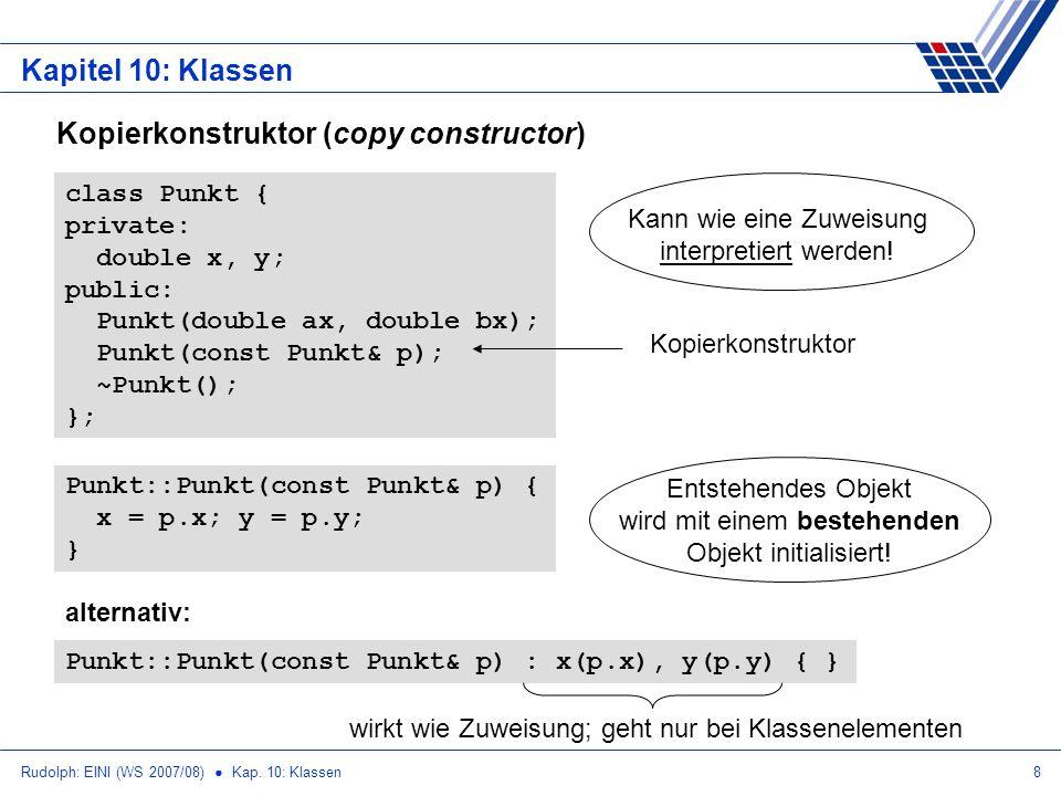 Rudolph: EINI (WS 2007/08) Kap. 10: Klassen8 Kapitel 10: Klassen Kopierkonstruktor (copy constructor) class Punkt { private: double x, y; public: Punk