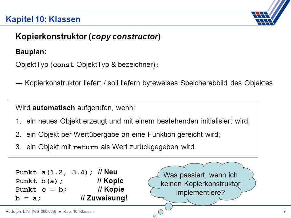Rudolph: EINI (WS 2007/08) Kap. 10: Klassen9 Kapitel 10: Klassen Kopierkonstruktor (copy constructor) Bauplan: ObjektTyp ( const ObjektTyp & bezeichne
