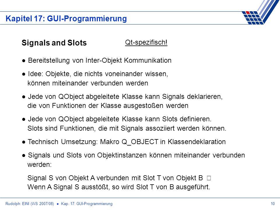 Rudolph: EINI (WS 2007/08) Kap. 17: GUI-Programmierung10 Kapitel 17: GUI-Programmierung Signals and Slots Qt-spezifisch! Bereitstellung von Inter-Obje