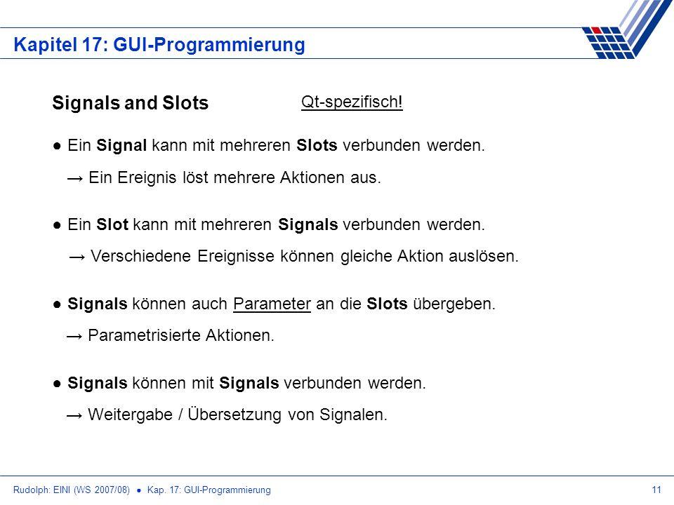 Rudolph: EINI (WS 2007/08) Kap. 17: GUI-Programmierung11 Kapitel 17: GUI-Programmierung Signals and Slots Qt-spezifisch! Ein Signal kann mit mehreren
