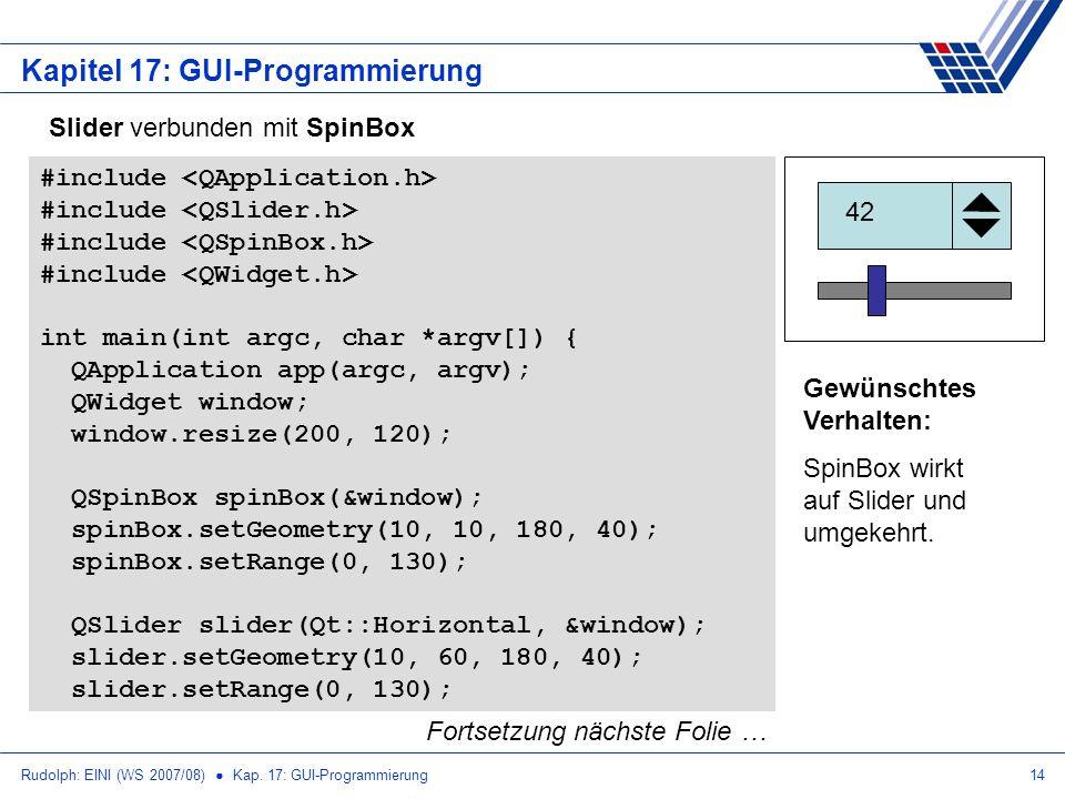 Rudolph: EINI (WS 2007/08) Kap. 17: GUI-Programmierung14 Kapitel 17: GUI-Programmierung Slider verbunden mit SpinBox #include int main(int argc, char
