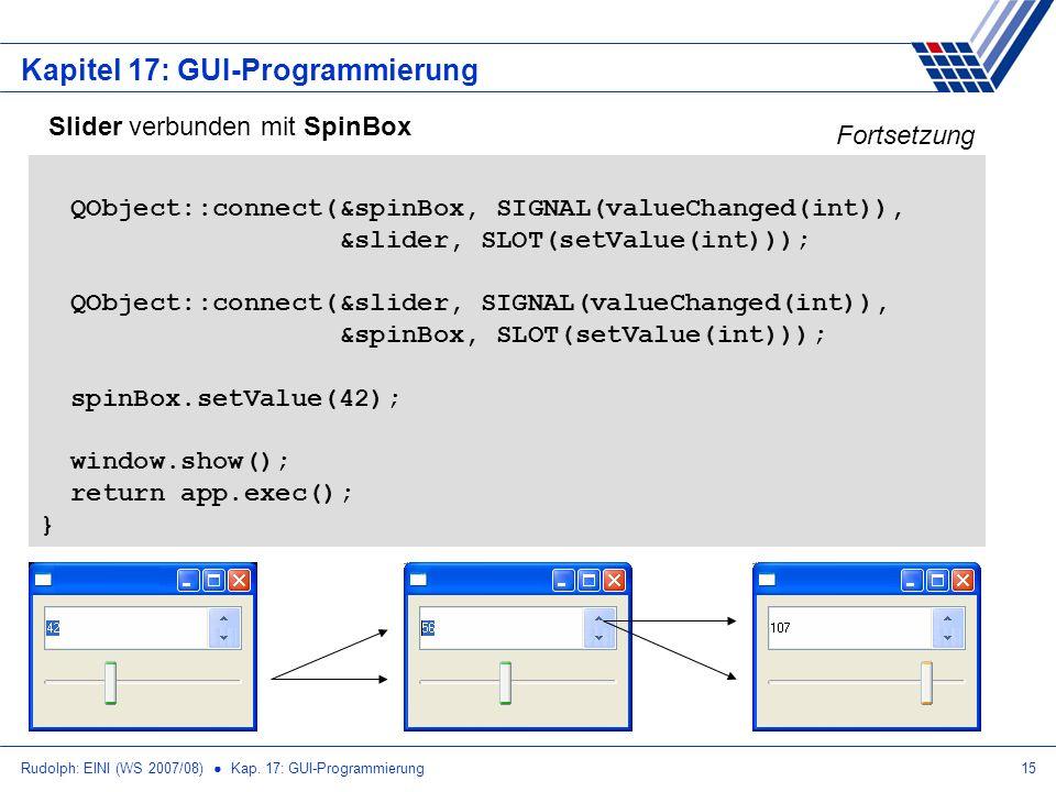 Rudolph: EINI (WS 2007/08) Kap. 17: GUI-Programmierung15 Kapitel 17: GUI-Programmierung Slider verbunden mit SpinBox QObject::connect(&spinBox, SIGNAL
