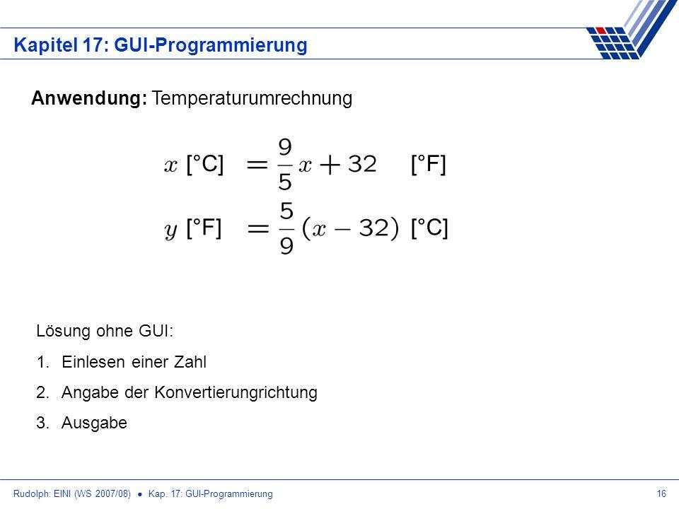 Rudolph: EINI (WS 2007/08) Kap. 17: GUI-Programmierung16 Kapitel 17: GUI-Programmierung Anwendung: Temperaturumrechnung [°C][°F] [°C][°F] Lösung ohne