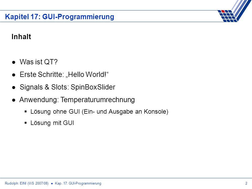 Rudolph: EINI (WS 2007/08) Kap. 17: GUI-Programmierung2 Kapitel 17: GUI-Programmierung Inhalt Was ist QT? Erste Schritte: Hello World! Signals & Slots