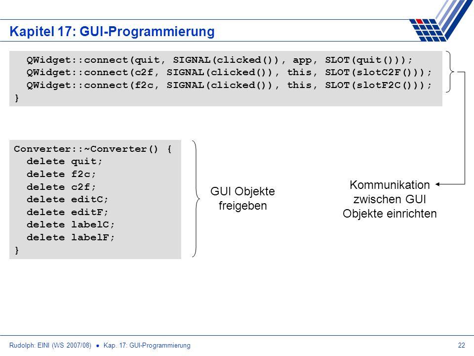 Rudolph: EINI (WS 2007/08) Kap. 17: GUI-Programmierung22 Kapitel 17: GUI-Programmierung QWidget::connect(quit, SIGNAL(clicked()), app, SLOT(quit()));