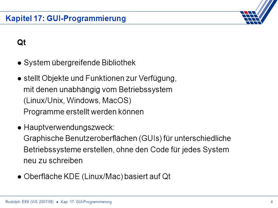 Rudolph: EINI (WS 2007/08) Kap. 17: GUI-Programmierung4 Kapitel 17: GUI-Programmierung Qt System übergreifende Bibliothek stellt Objekte und Funktione