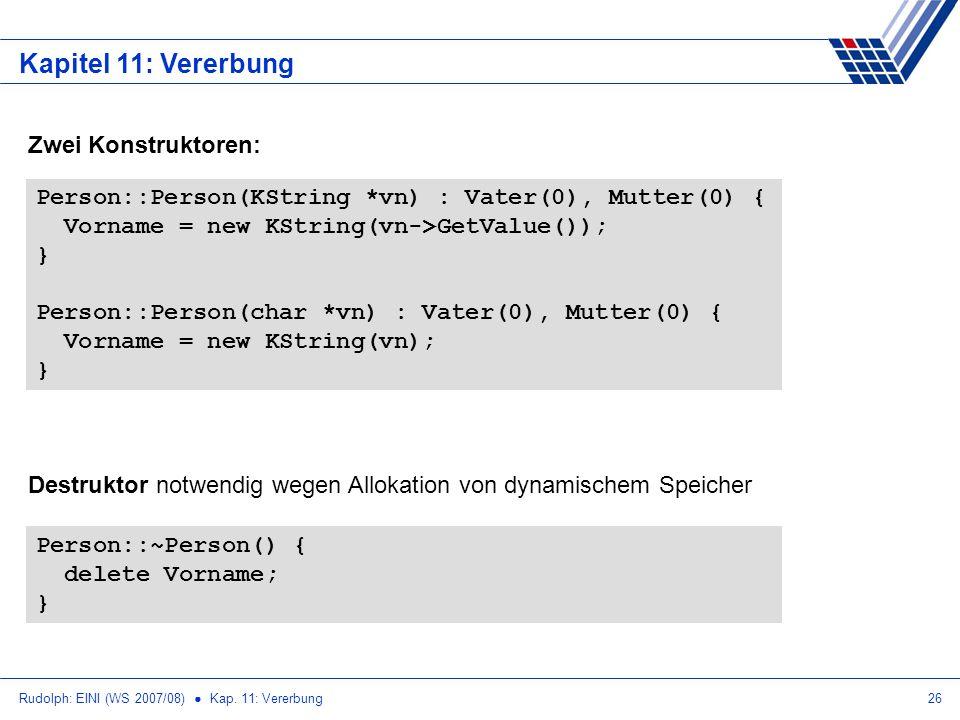 Rudolph: EINI (WS 2007/08) Kap. 11: Vererbung26 Kapitel 11: Vererbung Person::Person(KString *vn) : Vater(0), Mutter(0) { Vorname = new KString(vn->Ge