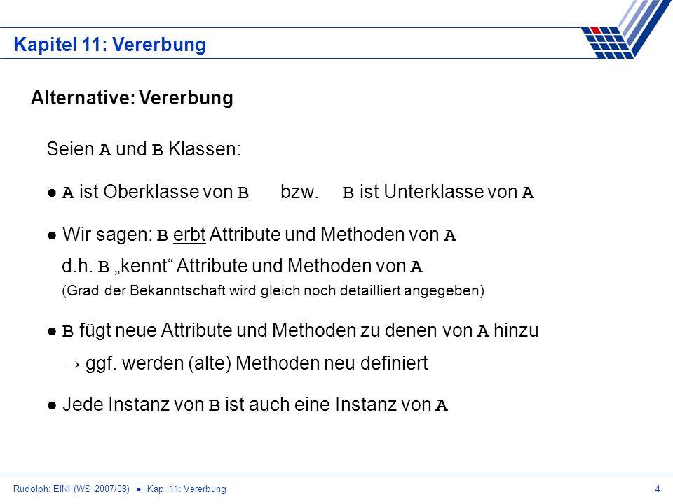 Rudolph: EINI (WS 2007/08) Kap. 11: Vererbung4 Kapitel 11: Vererbung Alternative: Vererbung Seien A und B Klassen: A ist Oberklasse von B bzw. B ist U