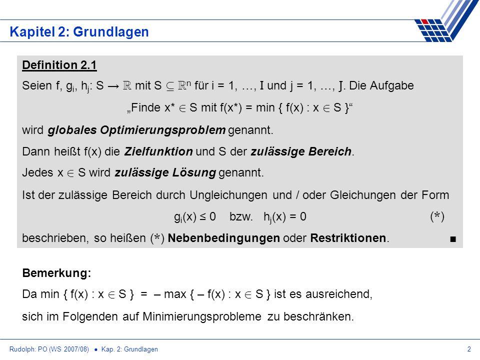 Rudolph: PO (WS 2007/08) Kap. 2: Grundlagen2 Kapitel 2: Grundlagen Bemerkung: Da min { f(x) : x 2 S } = – max { – f(x) : x 2 S } ist es ausreichend, s