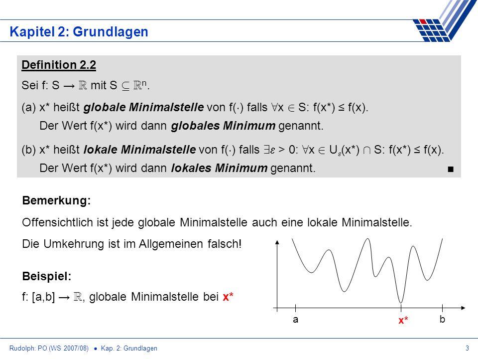 Rudolph: PO (WS 2007/08) Kap. 2: Grundlagen3 Kapitel 2: Grundlagen Definition 2.2 Sei f: S R mit S µ R n. (a)x* heißt globale Minimalstelle von f( ¢ )