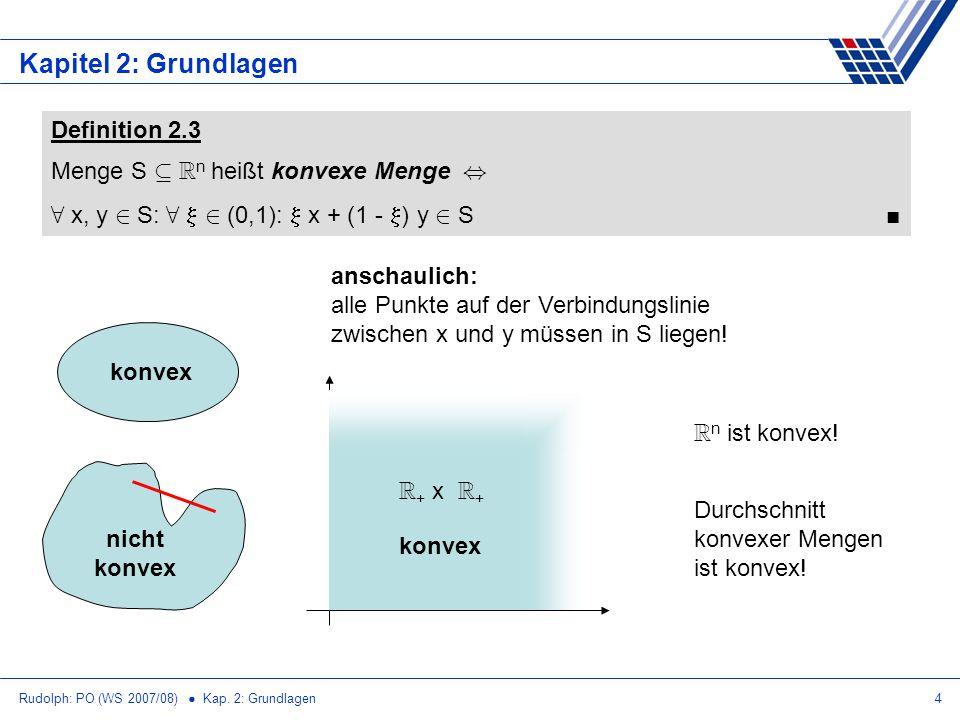 Rudolph: PO (WS 2007/08) Kap. 2: Grundlagen4 Kapitel 2: Grundlagen Definition 2.3 Menge S µ R n heißt konvexe Menge, 8 x, y 2 S: 8 2 (0,1): x + (1 - )
