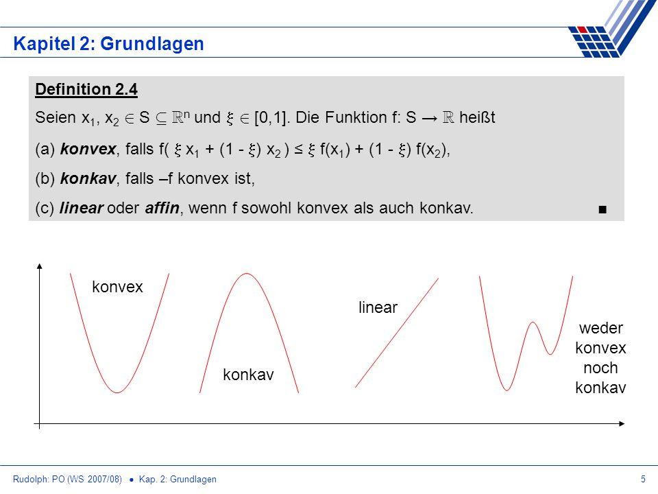 Rudolph: PO (WS 2007/08) Kap. 2: Grundlagen5 Kapitel 2: Grundlagen Definition 2.4 Seien x 1, x 2 2 S µ R n und 2 [0,1]. Die Funktion f: S R heißt (a)