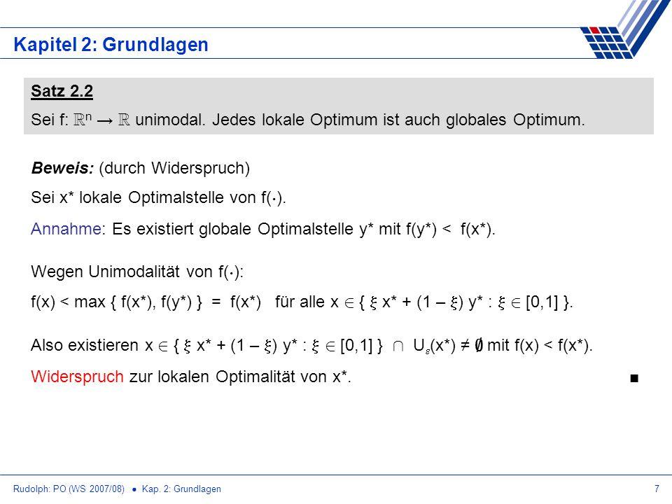 Rudolph: PO (WS 2007/08) Kap. 2: Grundlagen7 Kapitel 2: Grundlagen Satz 2.2 Sei f: R n R unimodal. Jedes lokale Optimum ist auch globales Optimum. Bew