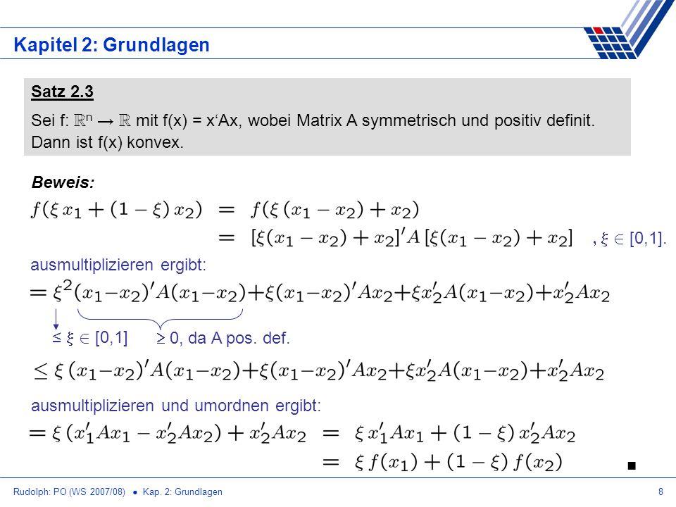 Rudolph: PO (WS 2007/08) Kap. 2: Grundlagen8 Kapitel 2: Grundlagen Satz 2.3 Sei f: R n R mit f(x) = xAx, wobei Matrix A symmetrisch und positiv defini