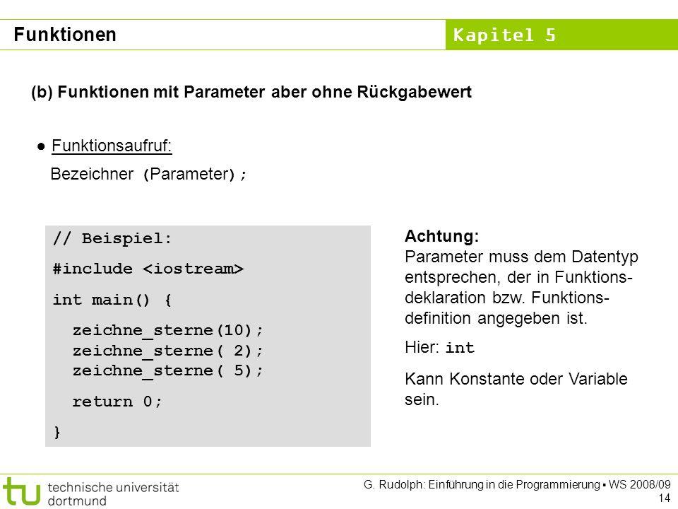 Kapitel 5 G. Rudolph: Einführung in die Programmierung WS 2008/09 14 (b) Funktionen mit Parameter aber ohne Rückgabewert Funktionsaufruf: Bezeichner (
