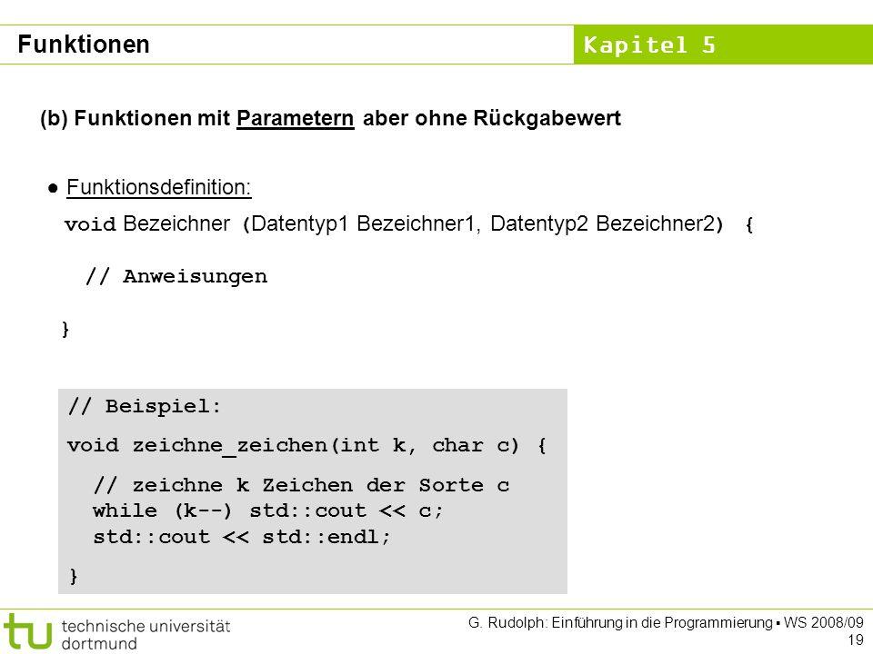 Kapitel 5 G. Rudolph: Einführung in die Programmierung WS 2008/09 19 (b) Funktionen mit Parametern aber ohne Rückgabewert Funktionsdefinition: void Be