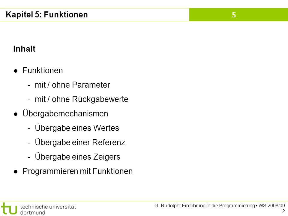 Kapitel 5 G. Rudolph: Einführung in die Programmierung WS 2008/09 2 Kapitel 5: Funktionen Inhalt Funktionen - mit / ohne Parameter - mit / ohne Rückga