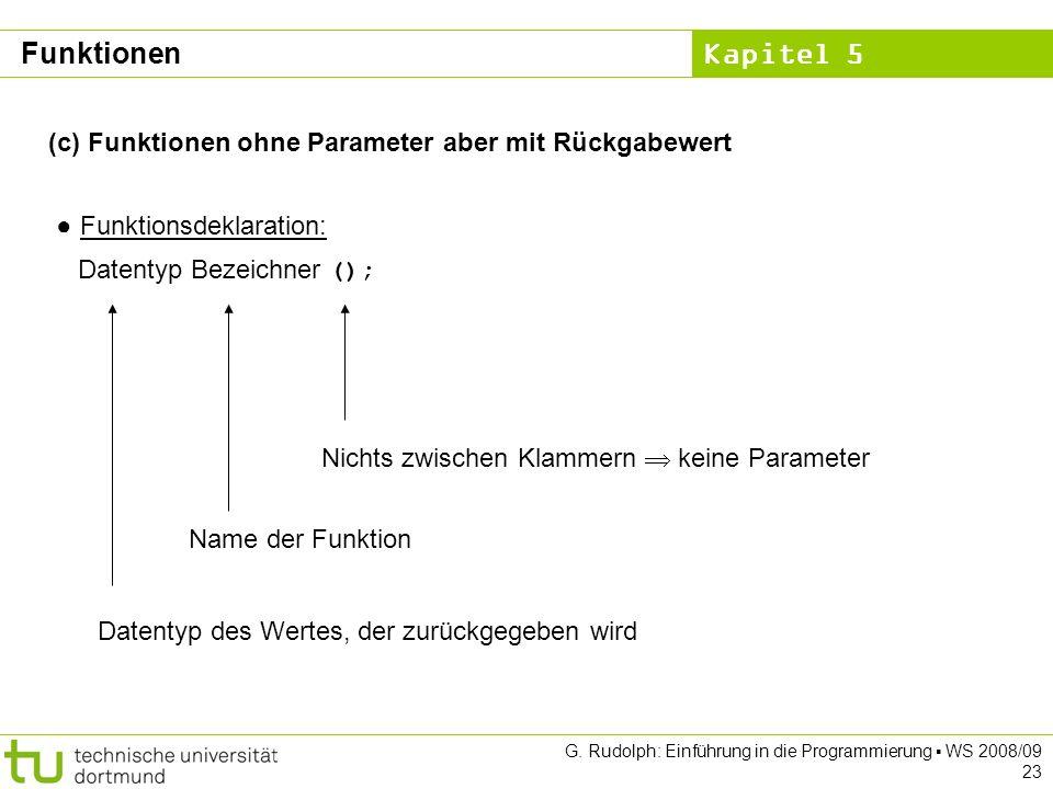 Kapitel 5 G. Rudolph: Einführung in die Programmierung WS 2008/09 23 (c) Funktionen ohne Parameter aber mit Rückgabewert Funktionsdeklaration: Datenty