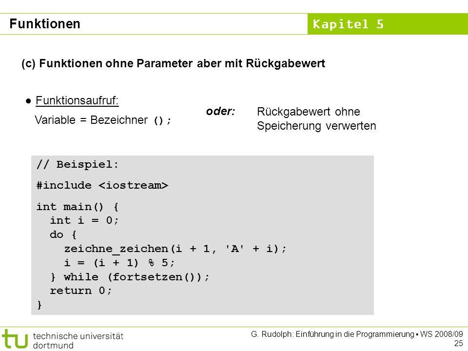 Kapitel 5 G. Rudolph: Einführung in die Programmierung WS 2008/09 25 (c) Funktionen ohne Parameter aber mit Rückgabewert Funktionsaufruf: Variable = B