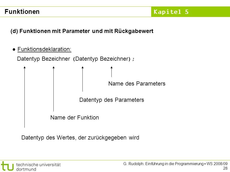 Kapitel 5 G. Rudolph: Einführung in die Programmierung WS 2008/09 28 (d) Funktionen mit Parameter und mit Rückgabewert Funktionsdeklaration: Datentyp