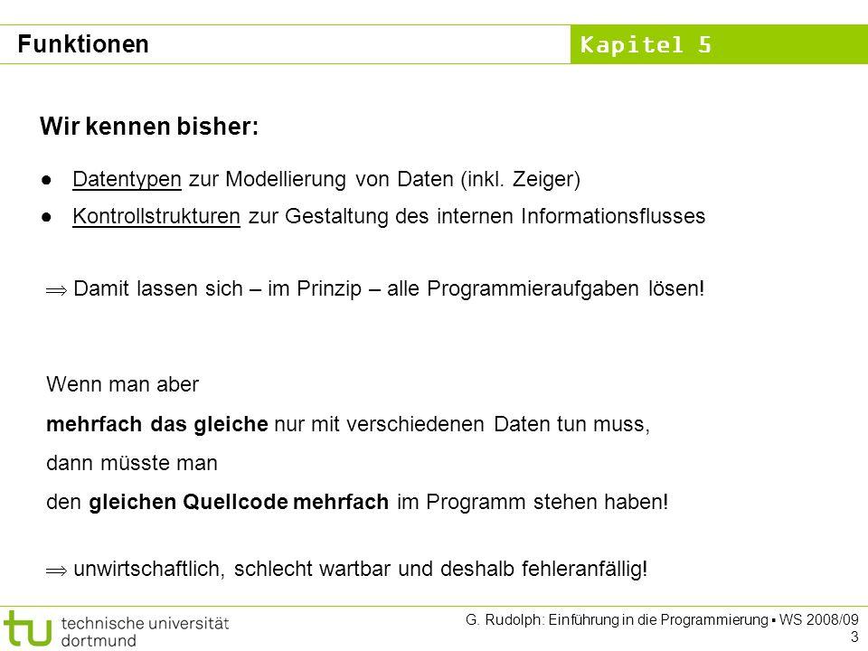 Kapitel 5 G. Rudolph: Einführung in die Programmierung WS 2008/09 3 Funktionen Wir kennen bisher: Datentypen zur Modellierung von Daten (inkl. Zeiger)