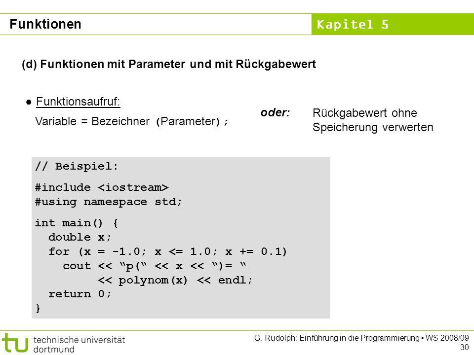 Kapitel 5 G. Rudolph: Einführung in die Programmierung WS 2008/09 30 (d) Funktionen mit Parameter und mit Rückgabewert Funktionsaufruf: Variable = Bez