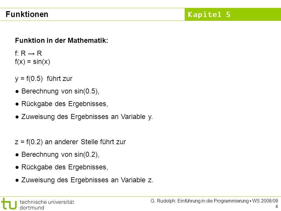 Kapitel 5 G. Rudolph: Einführung in die Programmierung WS 2008/09 4 Funktion in der Mathematik: f: R R f(x) = sin(x) y = f(0.5) führt zur Berechnung v