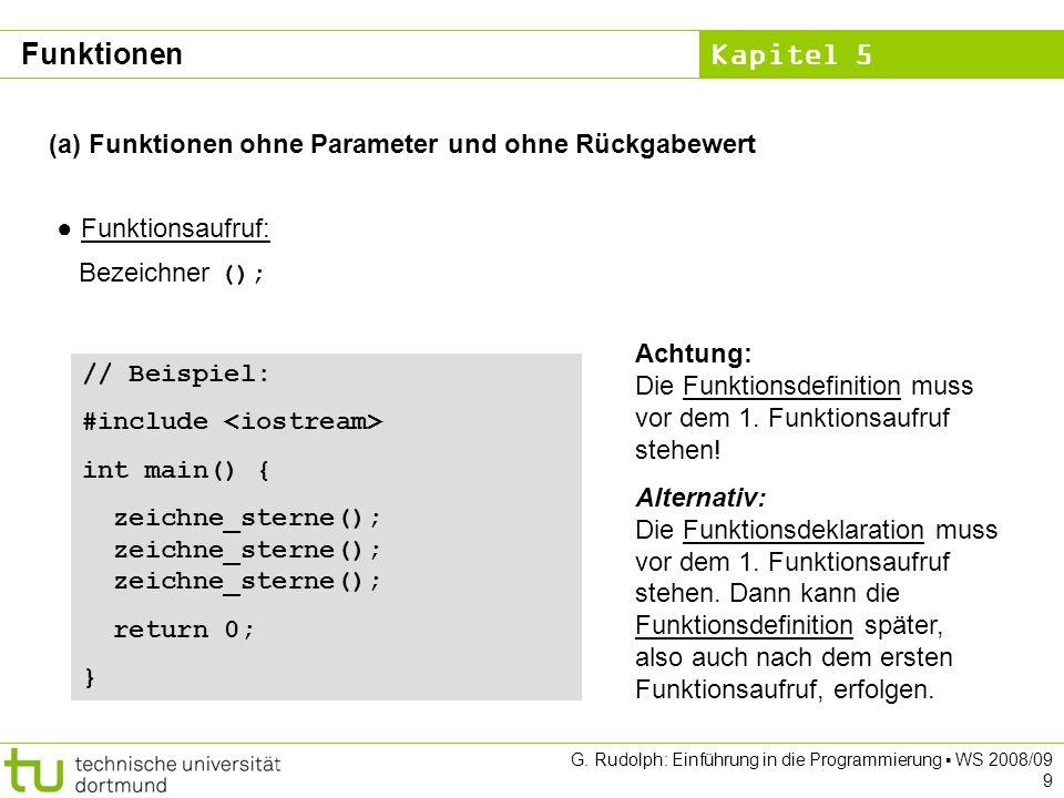 Kapitel 5 G. Rudolph: Einführung in die Programmierung WS 2008/09 9 (a) Funktionen ohne Parameter und ohne Rückgabewert Funktionsaufruf: Bezeichner ()