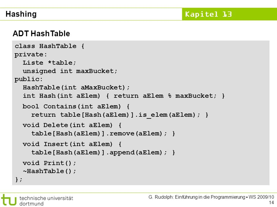 Kapitel 13 G. Rudolph: Einführung in die Programmierung WS 2009/10 14 ADT HashTable class HashTable { private: Liste *table; unsigned int maxBucket; p