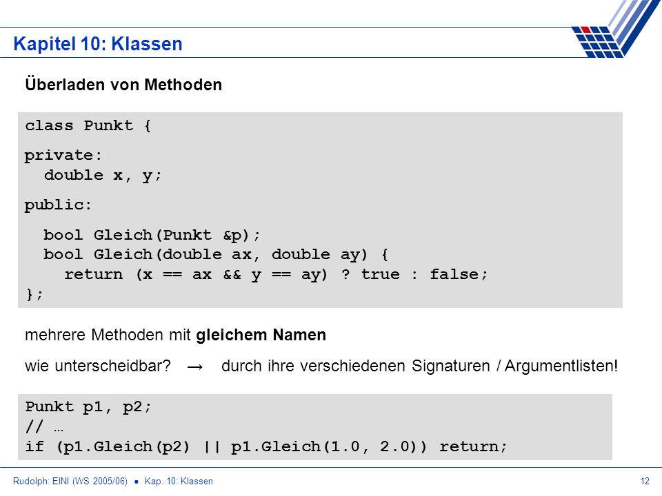 Rudolph: EINI (WS 2005/06) Kap. 10: Klassen12 Kapitel 10: Klassen Überladen von Methoden class Punkt { private: double x, y; public: bool Gleich(Punkt