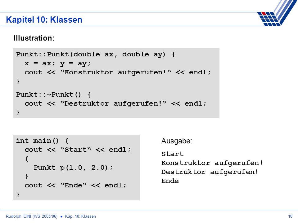 Rudolph: EINI (WS 2005/06) Kap. 10: Klassen18 Kapitel 10: Klassen Illustration: Punkt::Punkt(double ax, double ay) { x = ax; y = ay; cout << Konstrukt