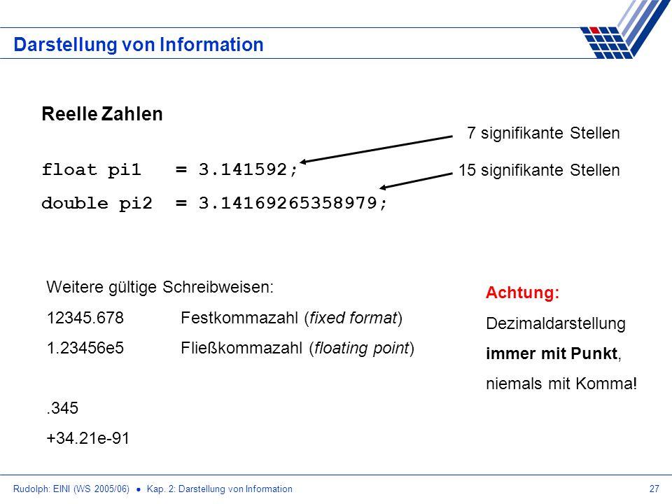 Rudolph: EINI (WS 2005/06) Kap. 2: Darstellung von Information27 Darstellung von Information Reelle Zahlen float pi1= 3.141592; double pi2= 3.14169265