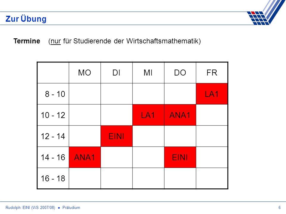 Rudolph: EINI (WS 2007/08) Präludium7 Zur Übung Termine (nur für Studierende der Wirtschaftsmathematik) MODIMIDOFR 8 - 10LA1 10 - 12LA1ANA1 12 - 14EINIÜ 14 - 16ANA1ÜEINI 16 - 182 x Ü