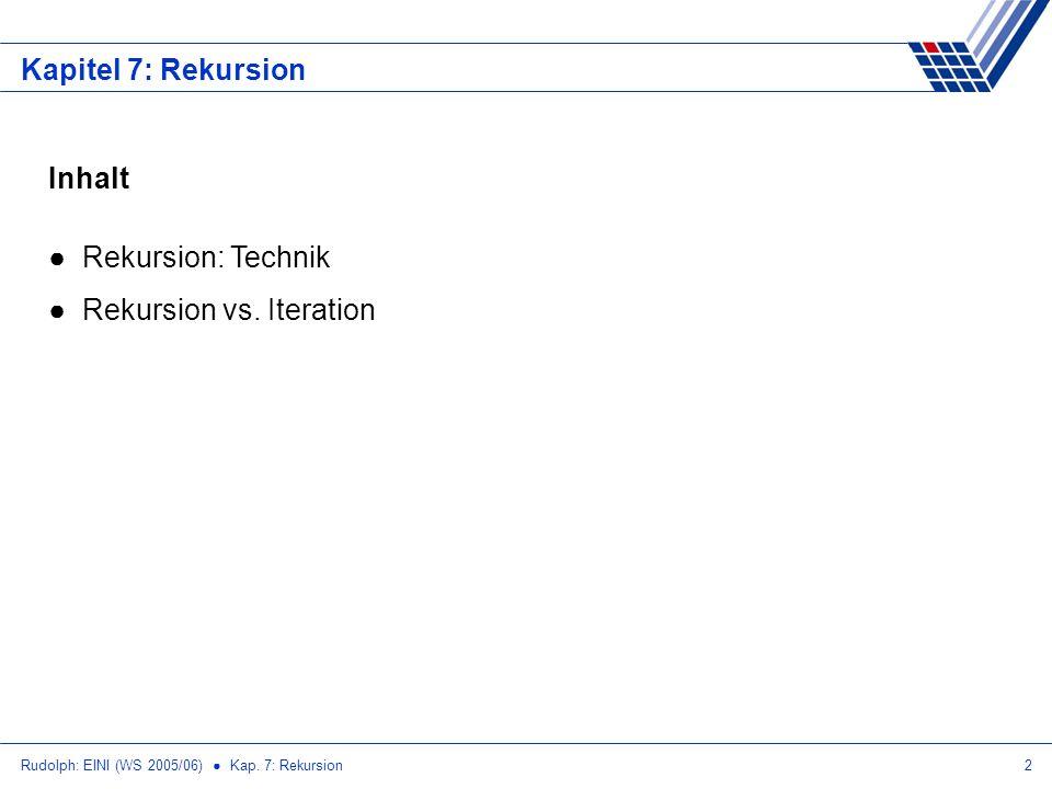 Rudolph: EINI (WS 2005/06) Kap. 7: Rekursion2 Kapitel 7: Rekursion Inhalt Rekursion: Technik Rekursion vs. Iteration