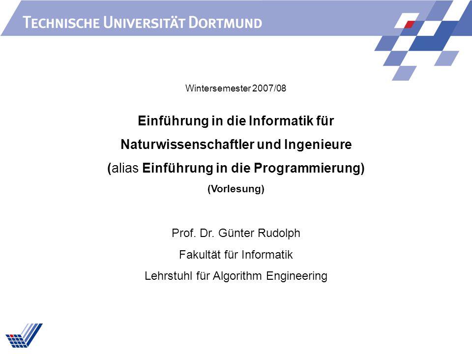 Einführung in die Informatik für Naturwissenschaftler und Ingenieure (alias Einführung in die Programmierung) (Vorlesung) Prof. Dr. Günter Rudolph Fak