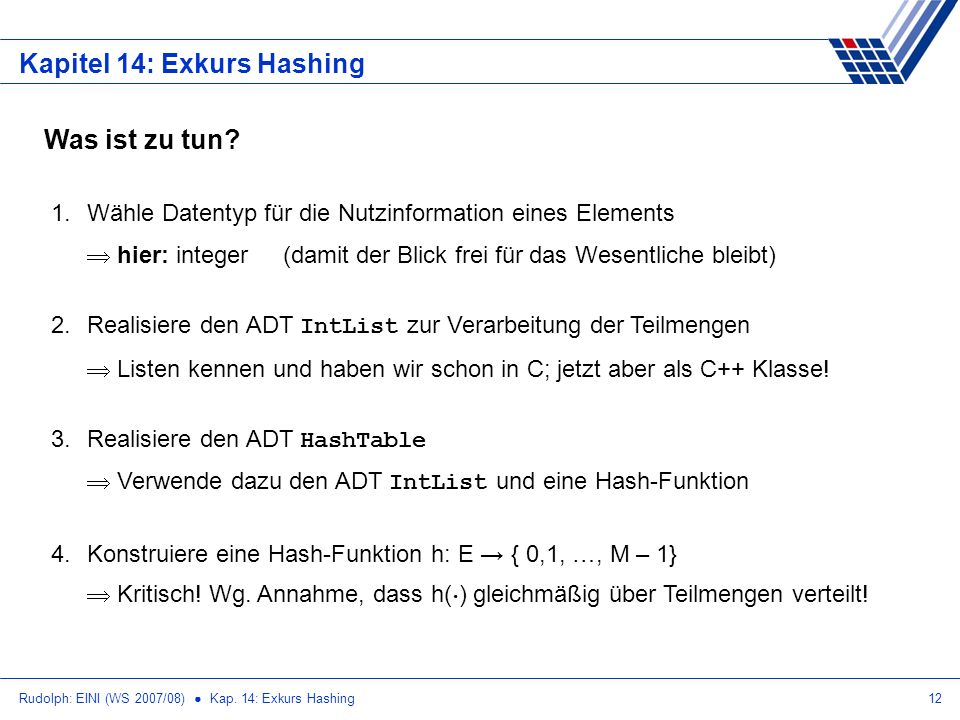 Rudolph: EINI (WS 2007/08) Kap. 14: Exkurs Hashing12 Kapitel 14: Exkurs Hashing Was ist zu tun? 1.Wähle Datentyp für die Nutzinformation eines Element