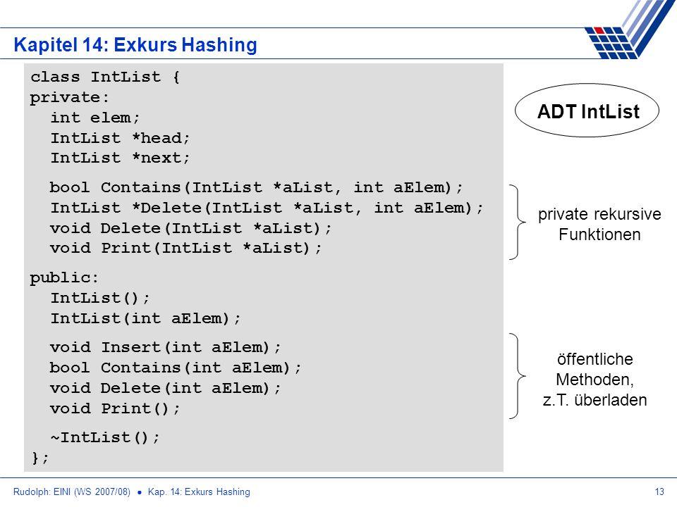 Rudolph: EINI (WS 2007/08) Kap. 14: Exkurs Hashing13 Kapitel 14: Exkurs Hashing ADT IntList class IntList { private: int elem; IntList *head; IntList